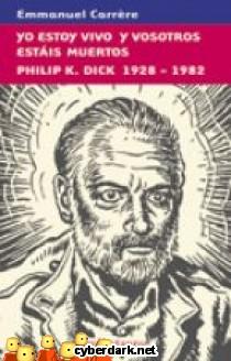 Yo estoy Vivo y Vosotros estáis Muertos. Philip K. Dick 1928-1982